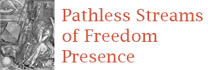 Pathless Streams  of Freedom Presence